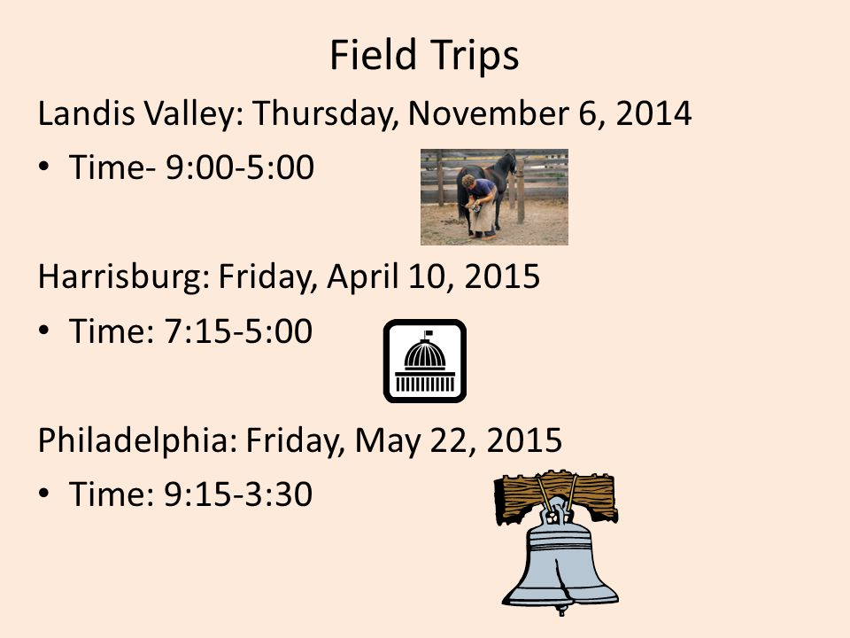 Field Trips Landis Valley: Thursday, November 6, 2014 Time- 9:00-5:00 Harrisburg: Friday, April 10, 2015 Time: 7:15-5:00 Philadelphia: Friday, May 22, 2015 Time: 9:15-3:30