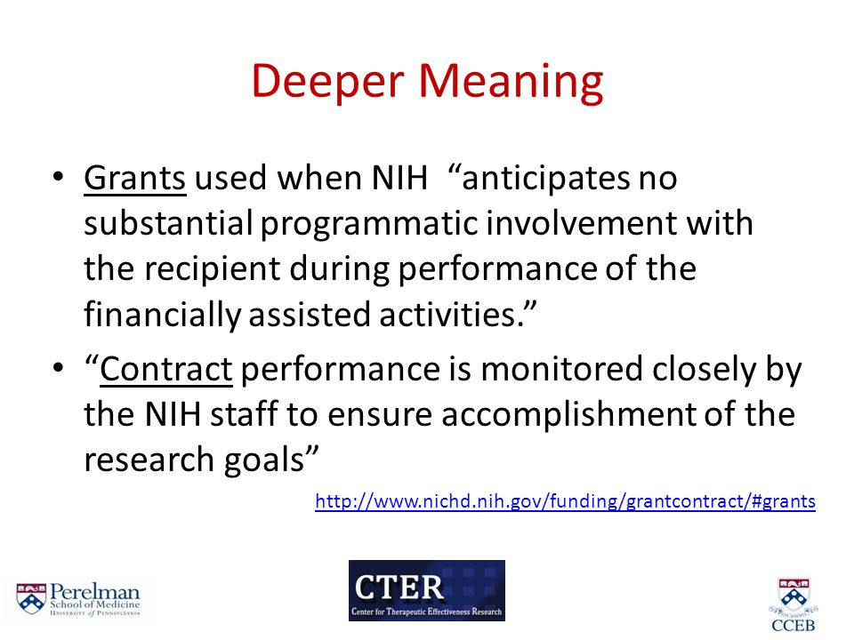 Deeper Meaning Grants used when NIH anticipates no substantial programmatic involvement with the recipient during performance of the financially assisted activities. Contract performance is monitored closely by the NIH staff to ensure accomplishment of the research goals http://www.nichd.nih.gov/funding/grantcontract/#grants