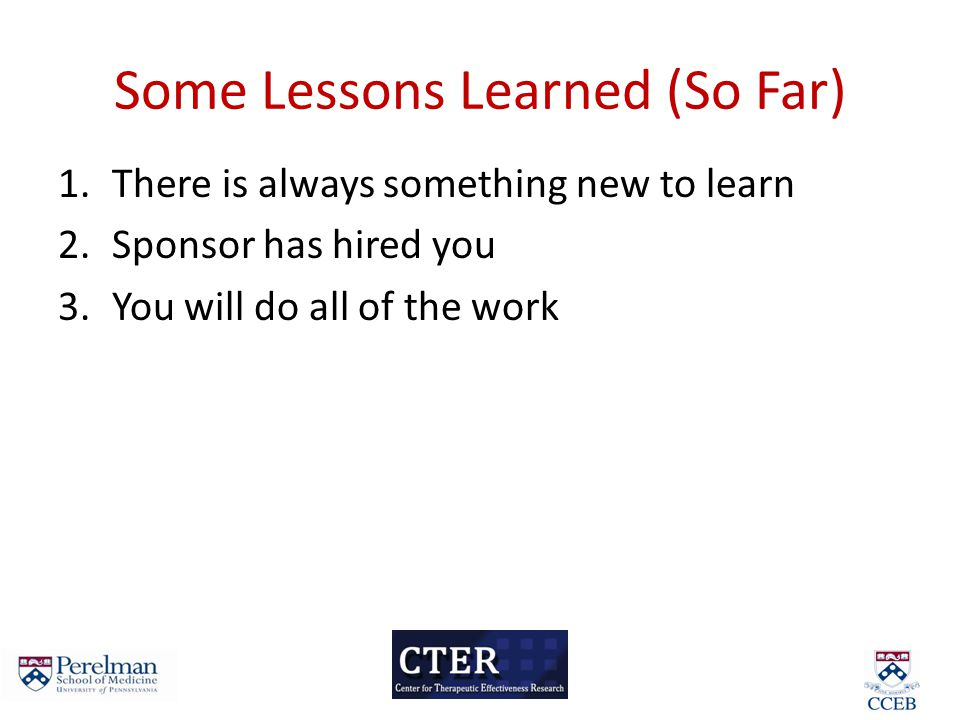 Some Lessons Learned (So Far) 1.There is always something new to learn 2.Sponsor has hired you 3.You will do all of the work