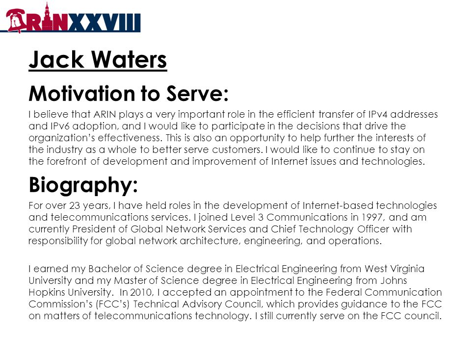 Jack Waters Motivation to Serve: I believe that ARIN plays a very important role in the efficient transfer of IPv4 addresses and IPv6 adoption, and I would like to participate in the decisions that drive the organization's effectiveness.