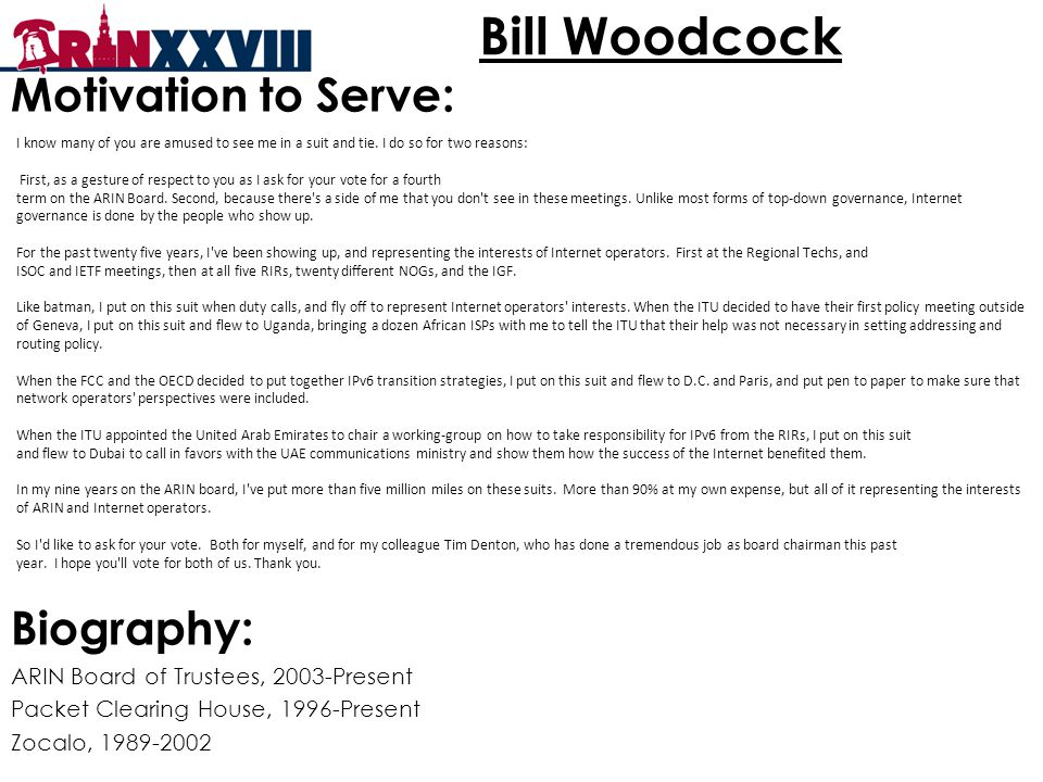 Bill Woodcock Motivation to Serve: Biography: ARIN Board of Trustees, 2003-Present Packet Clearing House, 1996-Present Zocalo, 1989-2002 I know many of you are amused to see me in a suit and tie.