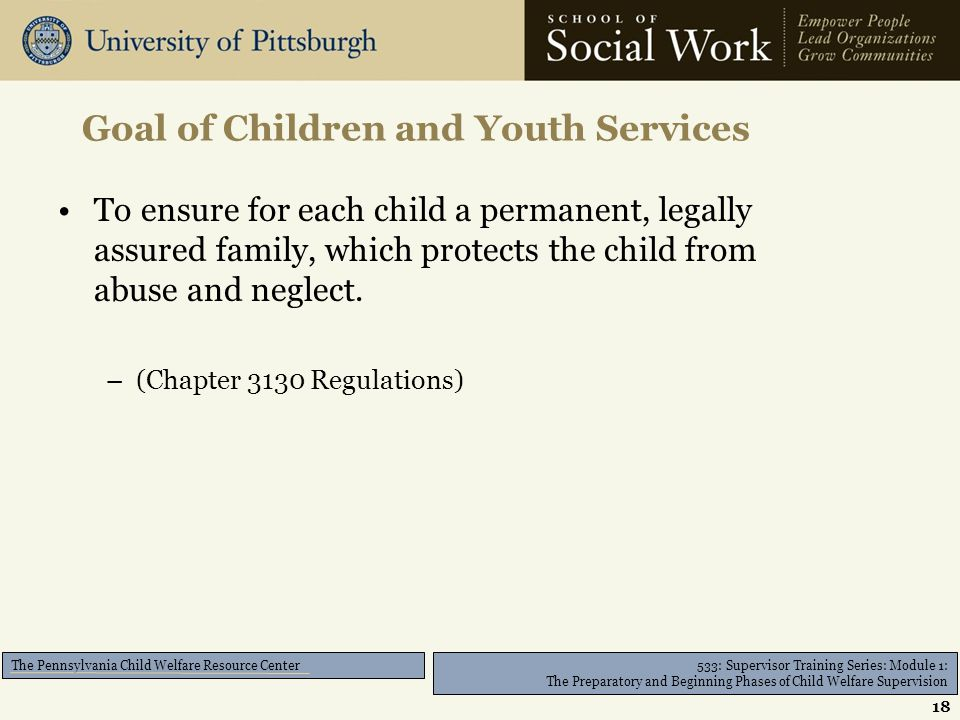 533: Supervisor Training Series: Module 1: The Preparatory and Beginning Phases of Child Welfare Supervision The Pennsylvania Child Welfare Resource Center To ensure for each child a permanent, legally assured family, which protects the child from abuse and neglect.