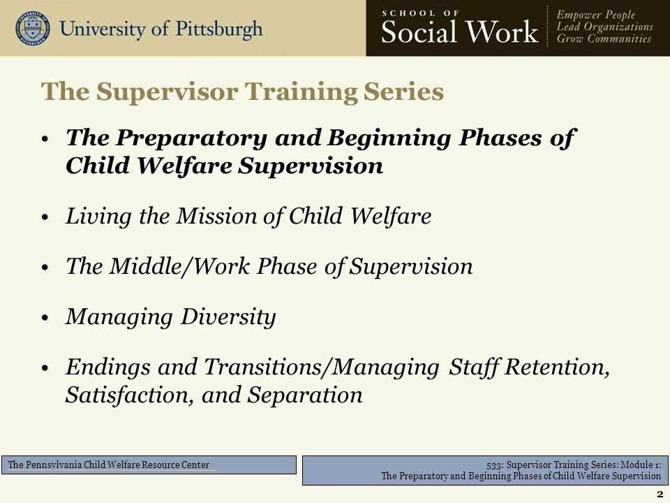 533: Supervisor Training Series: Module 1: The Preparatory and Beginning Phases of Child Welfare Supervision The Pennsylvania Child Welfare Resource Center The Preparatory and Beginning Phases of Child Welfare Supervision Living the Mission of Child Welfare The Middle/Work Phase of Supervision Managing Diversity Endings and Transitions/Managing Staff Retention, Satisfaction, and Separation The Supervisor Training Series 2