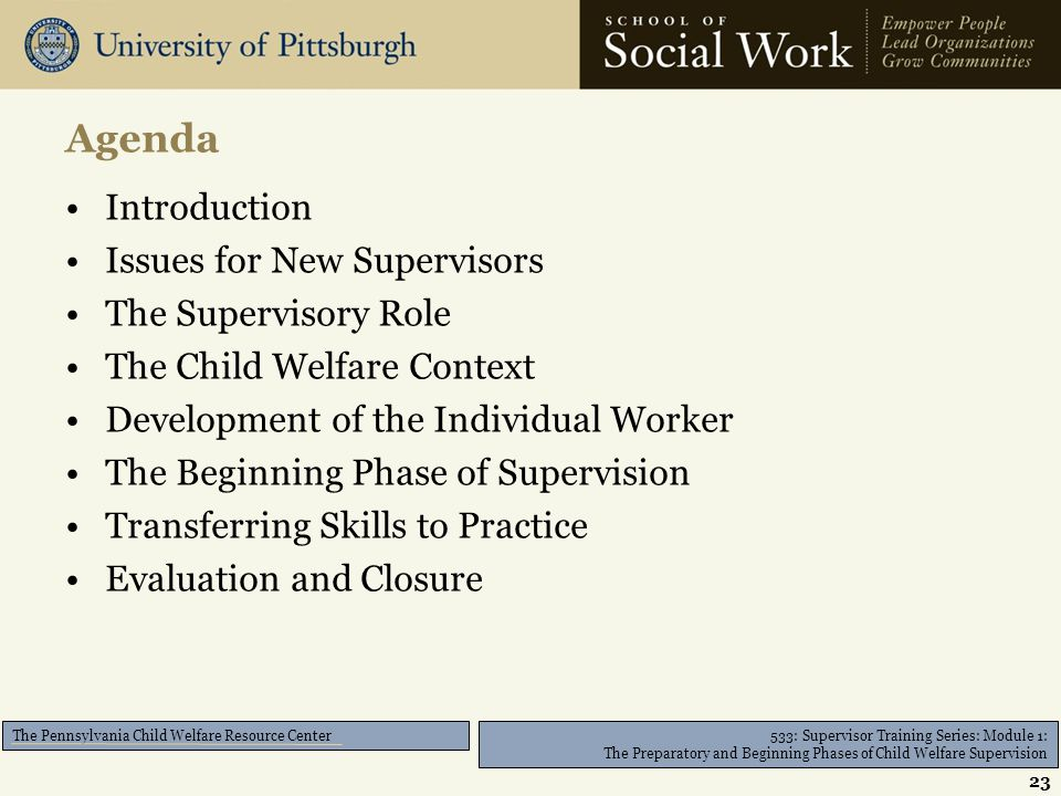 533: Supervisor Training Series: Module 1: The Preparatory and Beginning Phases of Child Welfare Supervision The Pennsylvania Child Welfare Resource Center Introduction Issues for New Supervisors The Supervisory Role The Child Welfare Context Development of the Individual Worker The Beginning Phase of Supervision Transferring Skills to Practice Evaluation and Closure Agenda 23