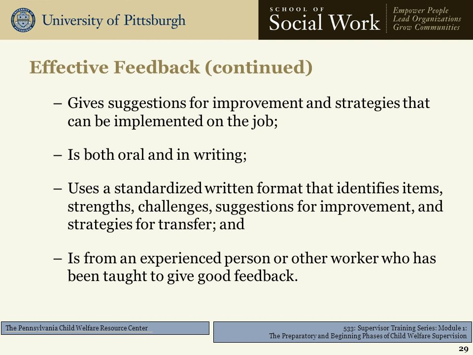 533: Supervisor Training Series: Module 1: The Preparatory and Beginning Phases of Child Welfare Supervision The Pennsylvania Child Welfare Resource Center –Gives suggestions for improvement and strategies that can be implemented on the job; –Is both oral and in writing; –Uses a standardized written format that identifies items, strengths, challenges, suggestions for improvement, and strategies for transfer; and –Is from an experienced person or other worker who has been taught to give good feedback.