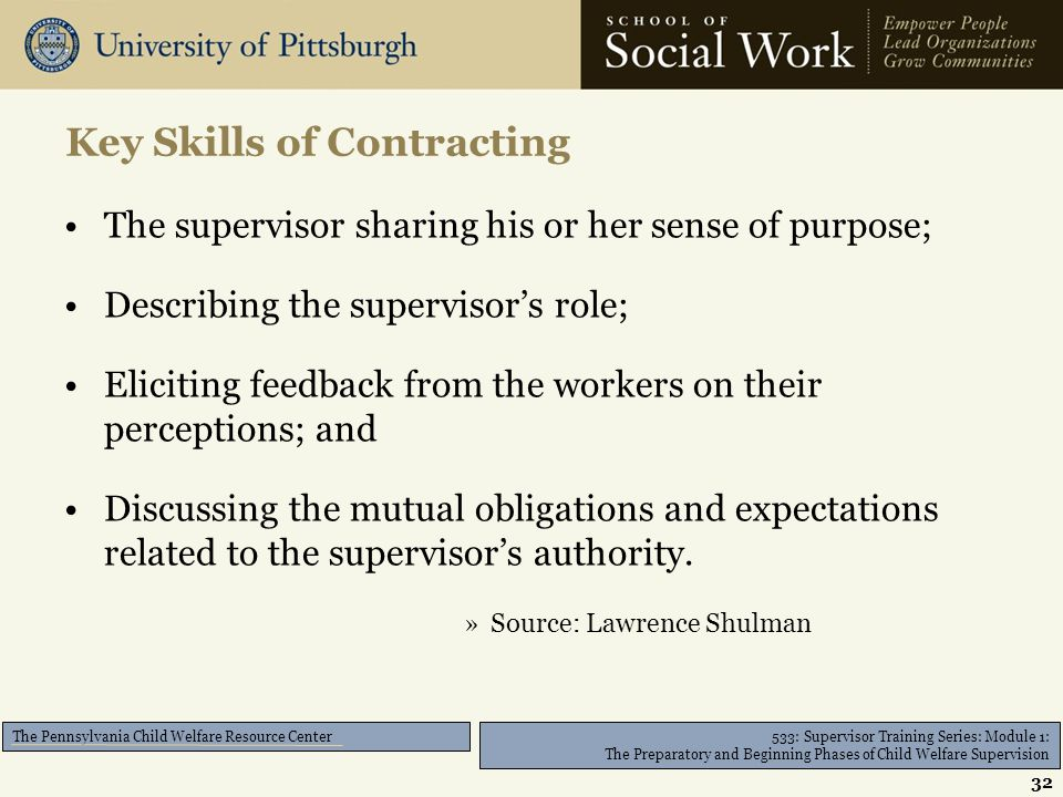 533: Supervisor Training Series: Module 1: The Preparatory and Beginning Phases of Child Welfare Supervision The Pennsylvania Child Welfare Resource Center The supervisor sharing his or her sense of purpose; Describing the supervisor's role; Eliciting feedback from the workers on their perceptions; and Discussing the mutual obligations and expectations related to the supervisor's authority.