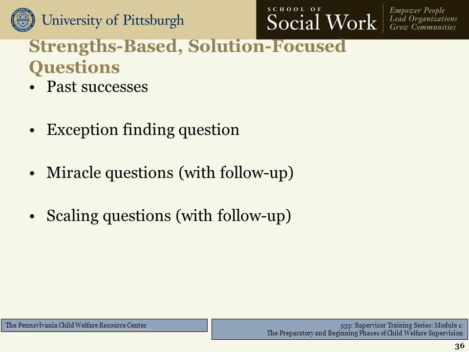 533: Supervisor Training Series: Module 1: The Preparatory and Beginning Phases of Child Welfare Supervision The Pennsylvania Child Welfare Resource Center Strengths-Based, Solution-Focused Questions Past successes Exception finding question Miracle questions (with follow-up) Scaling questions (with follow-up) 36