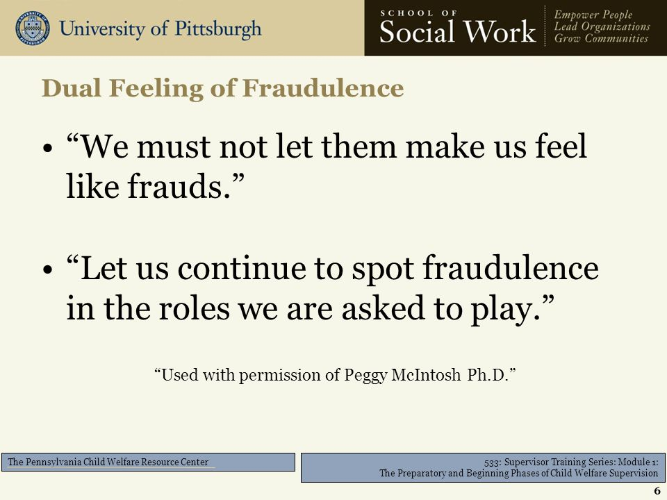 533: Supervisor Training Series: Module 1: The Preparatory and Beginning Phases of Child Welfare Supervision The Pennsylvania Child Welfare Resource Center We must not let them make us feel like frauds. Let us continue to spot fraudulence in the roles we are asked to play. Used with permission of Peggy McIntosh Ph.D. Dual Feeling of Fraudulence 6
