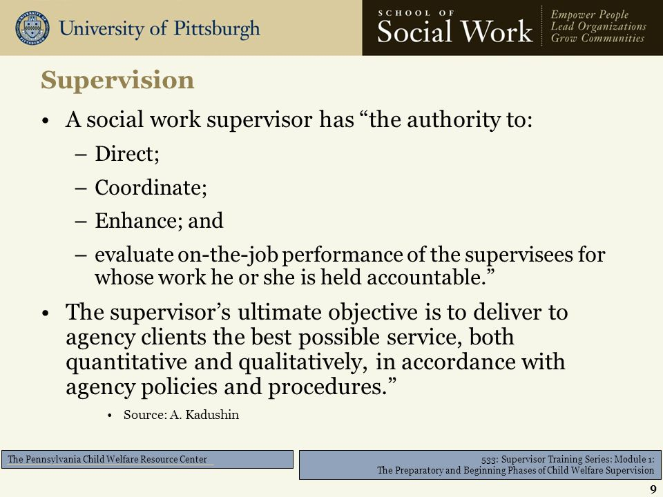 533: Supervisor Training Series: Module 1: The Preparatory and Beginning Phases of Child Welfare Supervision The Pennsylvania Child Welfare Resource Center A social work supervisor has the authority to: –Direct; –Coordinate; –Enhance; and –evaluate on-the-job performance of the supervisees for whose work he or she is held accountable. The supervisor's ultimate objective is to deliver to agency clients the best possible service, both quantitative and qualitatively, in accordance with agency policies and procedures. Source: A.