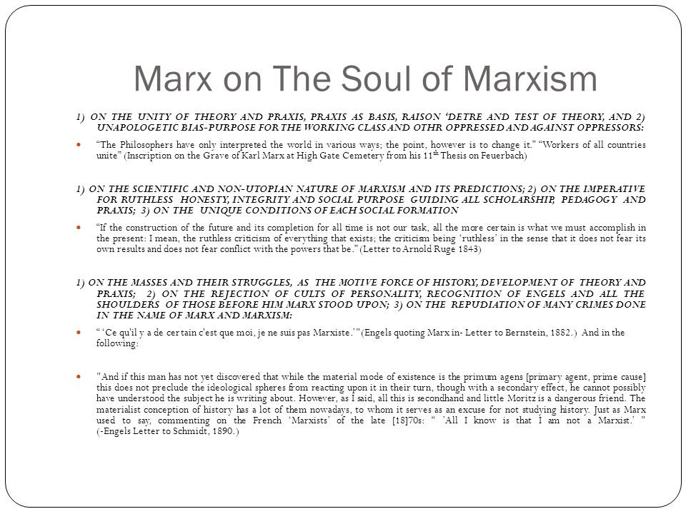 Marx on The Soul of Marxism 1) ON THE UNITY OF THEORY AND PRAXIS, PRAXIS AS BASIS, RAISON 'DETRE AND TEST OF THEORY, AND 2) UNAPOLOGETIC BIAS-PURPOSE