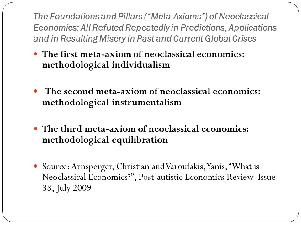 "The Foundations and Pillars (""Meta-Axioms"") of Neoclassical Economics: All Refuted Repeatedly in Predictions, Applications and in Resulting Misery in"