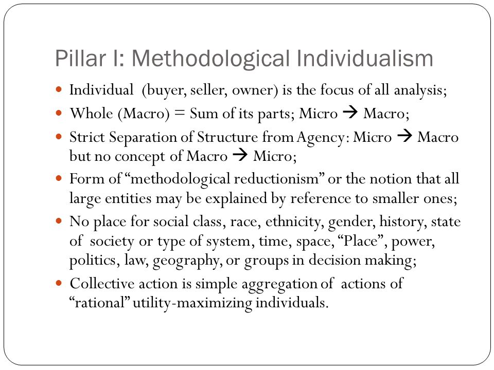II.Methodological Instrumentalism All human behavior is preference driven with all preferences reduced to ultimate goals of utility maximization and minimization of pain, costs, uncertainty and risk; Homo Oeconomicus Model (Evolving and Retreating) a) Perfectly Rational to Bounded Rational b) Maximizer to now Satisficer of Total Utility and Profits; calculates on the margin to maximize in Toto c) Preferences: given Exogenous; now to adaptive Endogenous d) Egoistic or Self-interested and competitive Individual e) Preferences independent of influence of others or contexts; now, via Game Theory, allows some adaptation to past outcomes and context.
