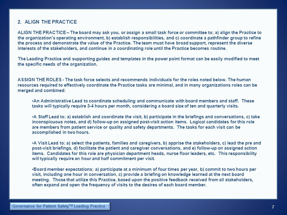 7 The Orca Institute Governance for Patient Safety TM Leading Practice 2.ALIGN THE PRACTICE ALIGN THE PRACTICE – The board may ask you, or assign a small task force or committee to; a) align the Practice to the organization's operating environment, b) establish responsibilities, and c) coordinate a pathfinder group to refine the process and demonstrate the value of the Practice.