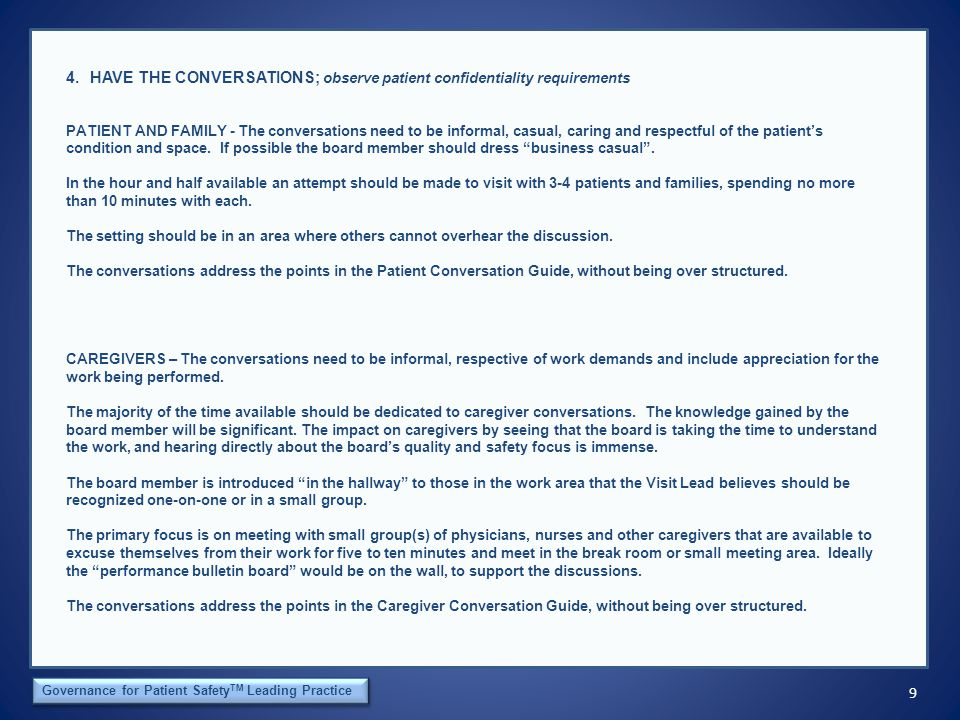 9 The Orca Institute Governance for Patient Safety TM Leading Practice 4.HAVE THE CONVERSATIONS; observe patient confidentiality requirements PATIENT AND FAMILY - The conversations need to be informal, casual, caring and respectful of the patient's condition and space.