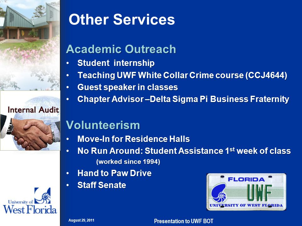 Other Services Academic Outreach Student internshipStudent internship Teaching UWF White Collar Crime course (CCJ4644)Teaching UWF White Collar Crime course (CCJ4644) Guest speaker in classesGuest speaker in classes Chapter Advisor –Delta Sigma Pi Business FraternityChapter Advisor –Delta Sigma Pi Business FraternityVolunteerism Move-In for Residence HallsMove-In for Residence Halls No Run Around: Student Assistance 1 st week of class (worked since 1994)No Run Around: Student Assistance 1 st week of class (worked since 1994) Hand to Paw DriveHand to Paw Drive Staff SenateStaff Senate August 29, 2011 Presentation to UWF BOT