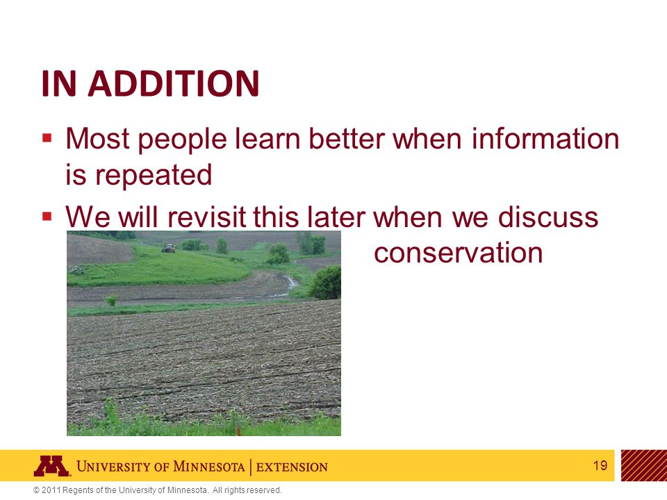 19 © 2011 Regents of the University of Minnesota. All rights reserved. IN ADDITION  Most people learn better when information is repeated  We will r