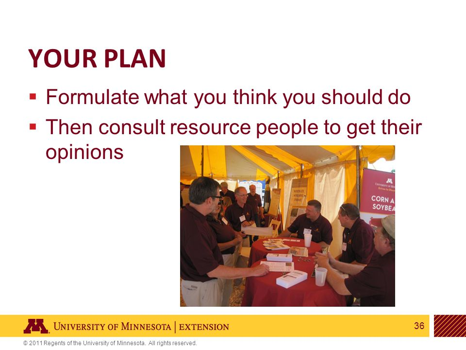 36 © 2011 Regents of the University of Minnesota. All rights reserved. YOUR PLAN  Formulate what you think you should do  Then consult resource peop