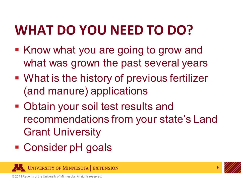 5 © 2011 Regents of the University of Minnesota. All rights reserved. WHAT DO YOU NEED TO DO?  Know what you are going to grow and what was grown the