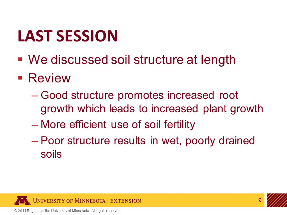 9 © 2011 Regents of the University of Minnesota. All rights reserved. LAST SESSION  We discussed soil structure at length  Review –Good structure pr