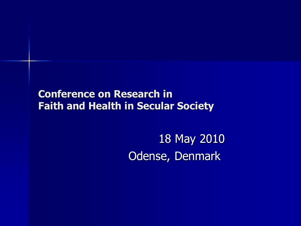 Conference on Research in Faith and Health in Secular Society 18 May 2010 Odense, Denmark