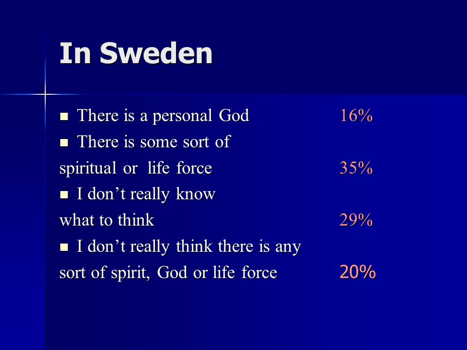 In Sweden There is a personal God 16% There is a personal God 16% There is some sort of There is some sort of spiritual or life force 35% I don't really know I don't really know what to think 29% I don't really think there is any I don't really think there is any sort of spirit, God or life force 20%