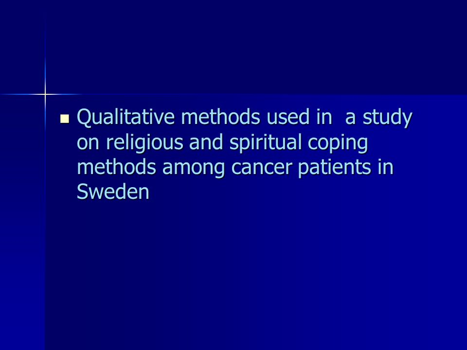 Qualitative methods used in a study on religious and spiritual coping methods among cancer patients in Sweden Qualitative methods used in a study on religious and spiritual coping methods among cancer patients in Sweden