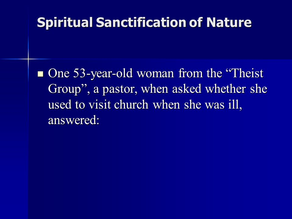 Spiritual Sanctification of Nature One 53-year-old woman from the Theist Group , a pastor, when asked whether she used to visit church when she was ill, answered: One 53-year-old woman from the Theist Group , a pastor, when asked whether she used to visit church when she was ill, answered: