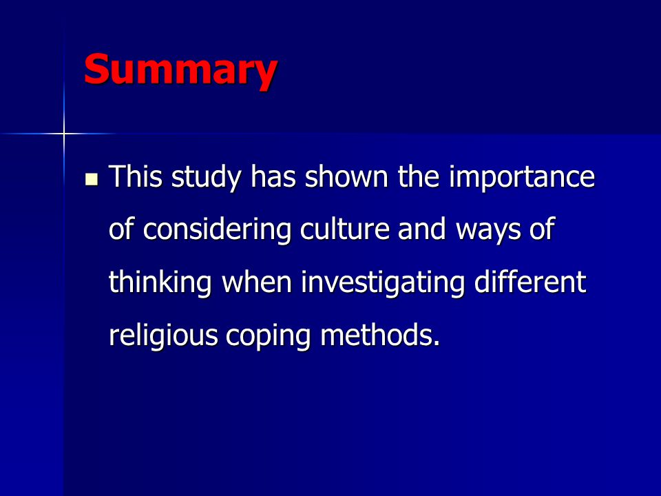 Summary This study has shown the importance of considering culture and ways of thinking when investigating different religious coping methods.