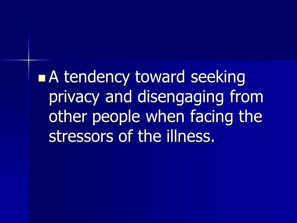 A tendency toward seeking privacy and disengaging from other people when facing the stressors of the illness.