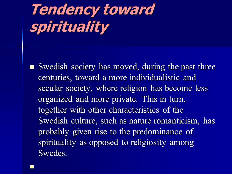 Tendency toward spirituality Swedish society has moved, during the past three centuries, toward a more individualistic and secular society, where religion has become less organized and more private.