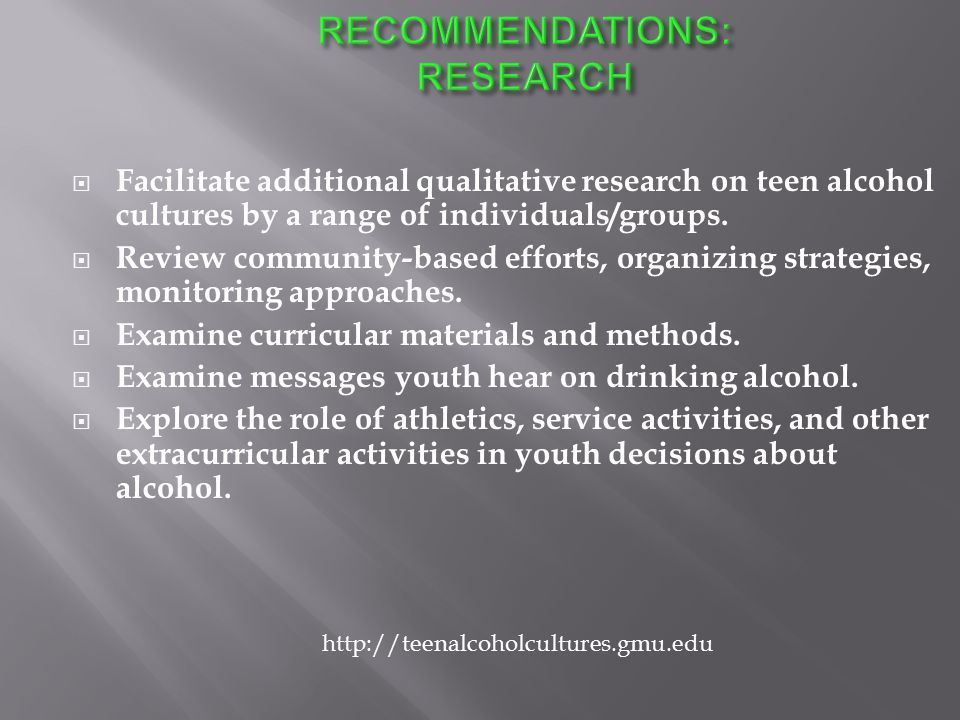  Facilitate additional qualitative research on teen alcohol cultures by a range of individuals/groups.