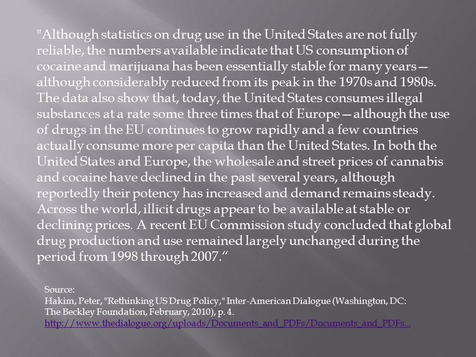 Although statistics on drug use in the United States are not fully reliable, the numbers available indicate that US consumption of cocaine and marijuana has been essentially stable for many years— although considerably reduced from its peak in the 1970s and 1980s.