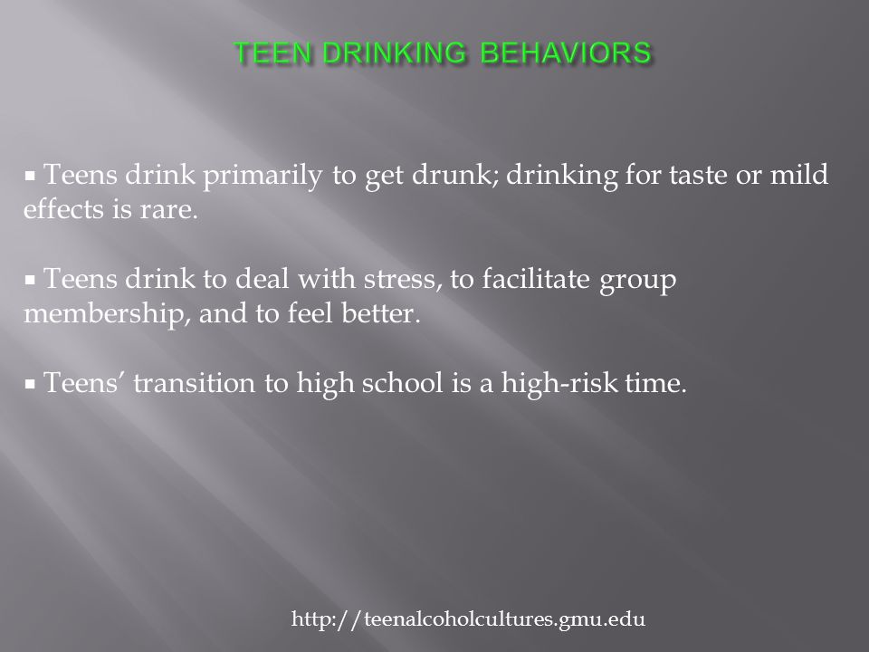  Teens drink primarily to get drunk; drinking for taste or mild effects is rare.