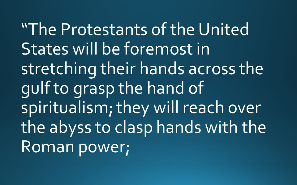 The Protestants of the United States will be foremost in stretching their hands across the gulf to grasp the hand of spiritualism; they will reach over the abyss to clasp hands with the Roman power;