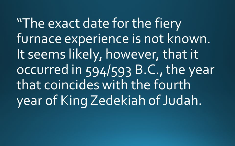 """""""The exact date for the fiery furnace experience is not known. It seems likely, however, that it occurred in 594/593 B.C., the year that coincides wit"""