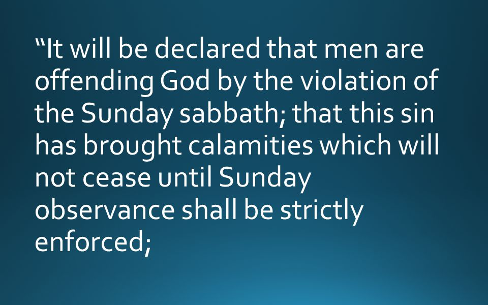 It will be declared that men are offending God by the violation of the Sunday sabbath; that this sin has brought calamities which will not cease until Sunday observance shall be strictly enforced;