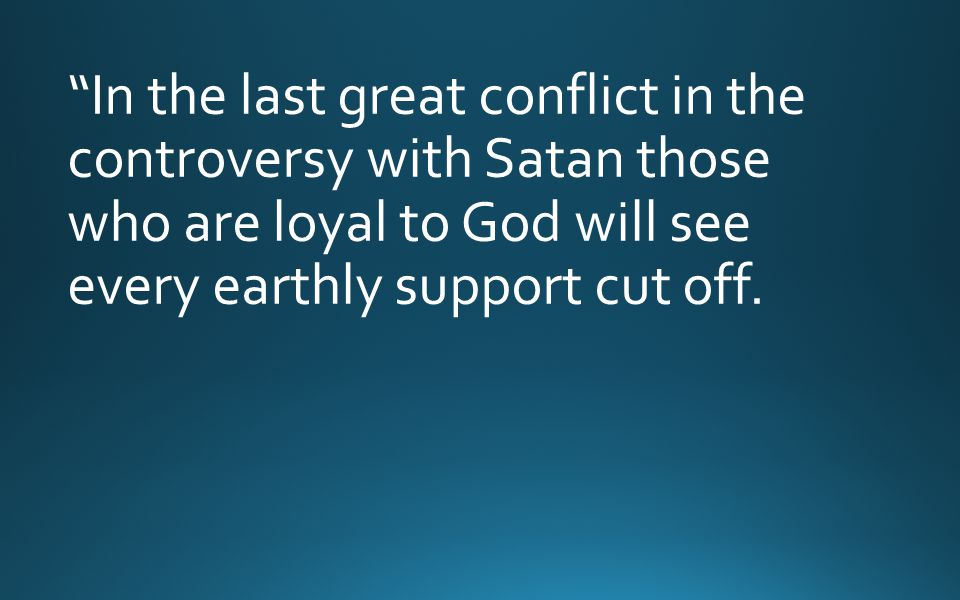 """""""In the last great conflict in the controversy with Satan those who are loyal to God will see every earthly support cut off."""