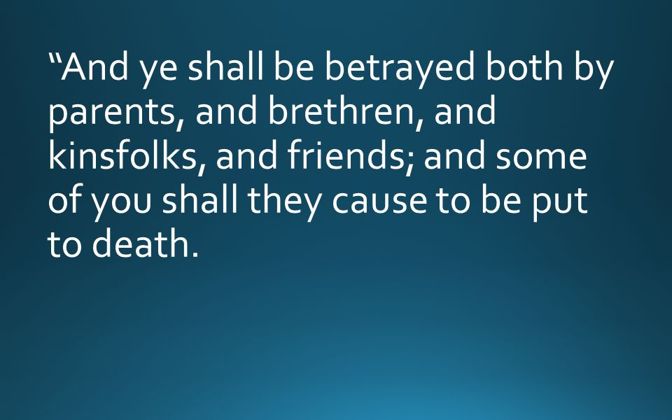 And ye shall be betrayed both by parents, and brethren, and kinsfolks, and friends; and some of you shall they cause to be put to death.