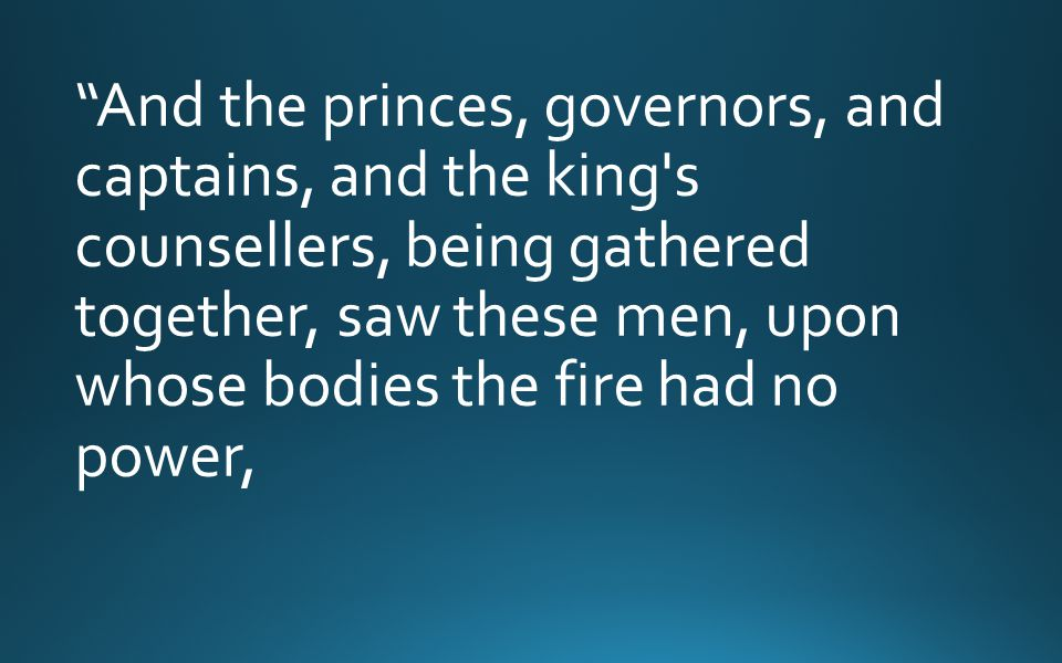 And the princes, governors, and captains, and the king s counsellers, being gathered together, saw these men, upon whose bodies the fire had no power,