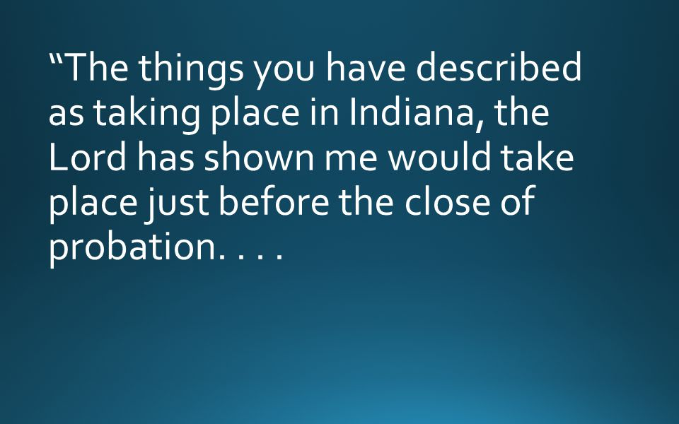 """""""The things you have described as taking place in Indiana, the Lord has shown me would take place just before the close of probation...."""