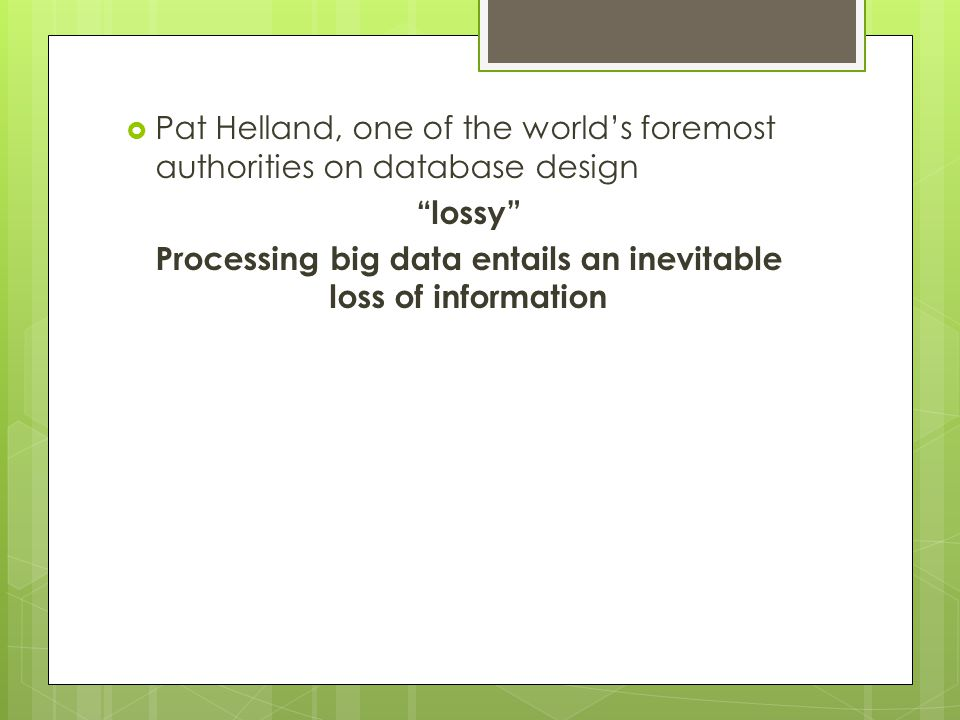 " Pat Helland, one of the world's foremost authorities on database design ""lossy"" Processing big data entails an inevitable loss of information"