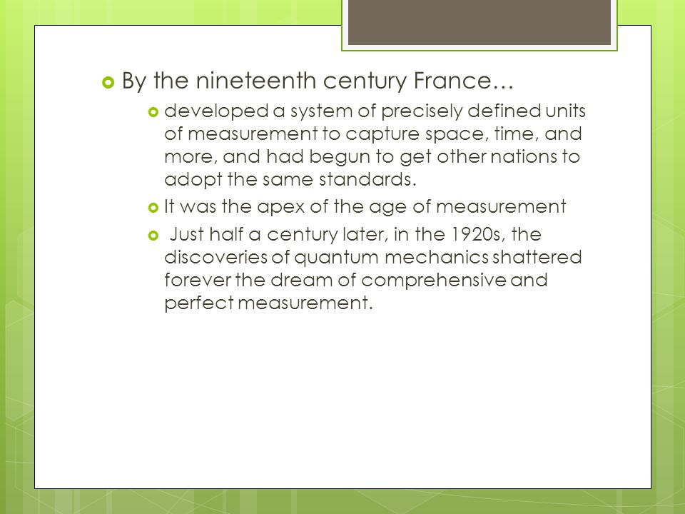 By the nineteenth century France…  developed a system of precisely defined units of measurement to capture space, time, and more, and had begun to