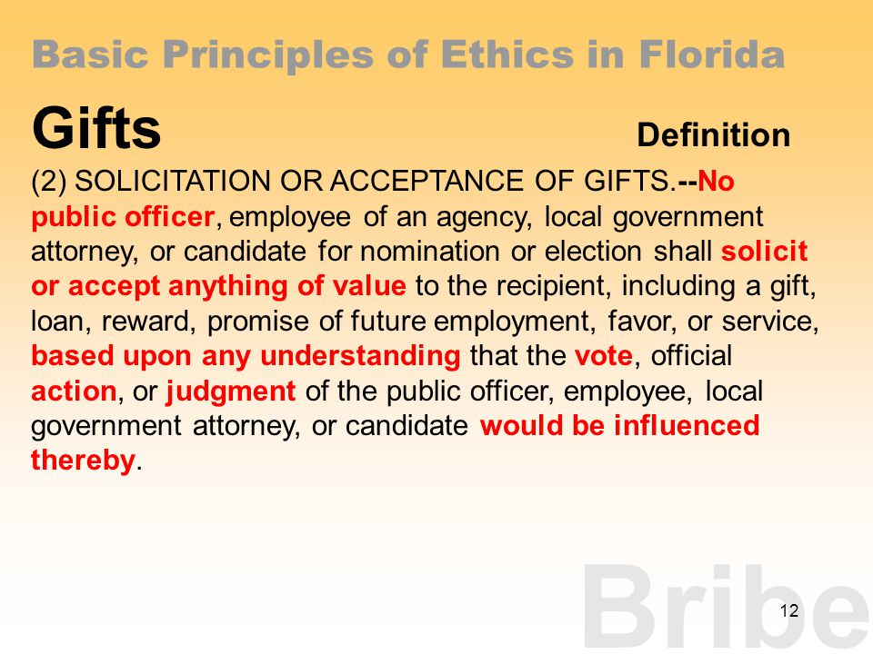 Bribe Basic Principles of Ethics in Florida Gifts Definition (2) SOLICITATION OR ACCEPTANCE OF GIFTS.--No public officer, employee of an agency, local government attorney, or candidate for nomination or election shall solicit or accept anything of value to the recipient, including a gift, loan, reward, promise of future employment, favor, or service, based upon any understanding that the vote, official action, or judgment of the public officer, employee, local government attorney, or candidate would be influenced thereby.