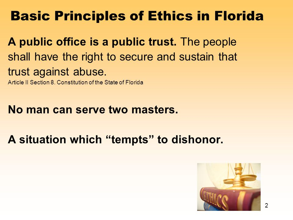 Basic Principles of Ethics in Florida A public office is a public trust.