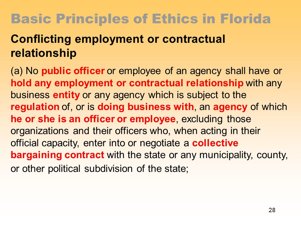 Basic Principles of Ethics in Florida Conflicting employment or contractual relationship (a) No public officer or employee of an agency shall have or hold any employment or contractual relationship with any business entity or any agency which is subject to the regulation of, or is doing business with, an agency of which he or she is an officer or employee, excluding those organizations and their officers who, when acting in their official capacity, enter into or negotiate a collective bargaining contract with the state or any municipality, county, or other political subdivision of the state; 28