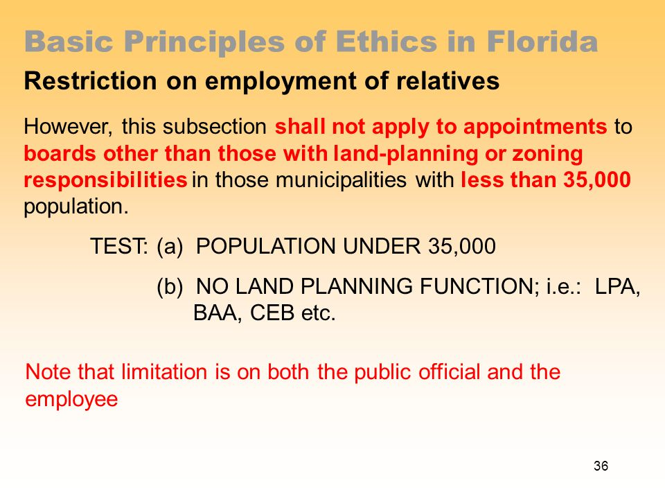 Basic Principles of Ethics in Florida Restriction on employment of relatives However, this subsection shall not apply to appointments to boards other than those with land-planning or zoning responsibilities in those municipalities with less than 35,000 population.