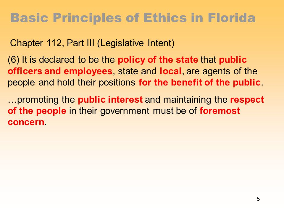 Basic Principles of Ethics in Florida Chapter 112, Part III (Legislative Intent) (6) It is declared to be the policy of the state that public officers and employees, state and local, are agents of the people and hold their positions for the benefit of the public.