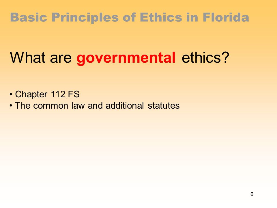 Basic Principles of Ethics in Florida What are governmental ethics.