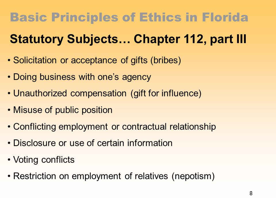 Basic Principles of Ethics in Florida Statutory Subjects… Chapter 112, part III Solicitation or acceptance of gifts (bribes) Doing business with one's agency Unauthorized compensation (gift for influence) Misuse of public position Conflicting employment or contractual relationship Disclosure or use of certain information Voting conflicts Restriction on employment of relatives (nepotism) 8