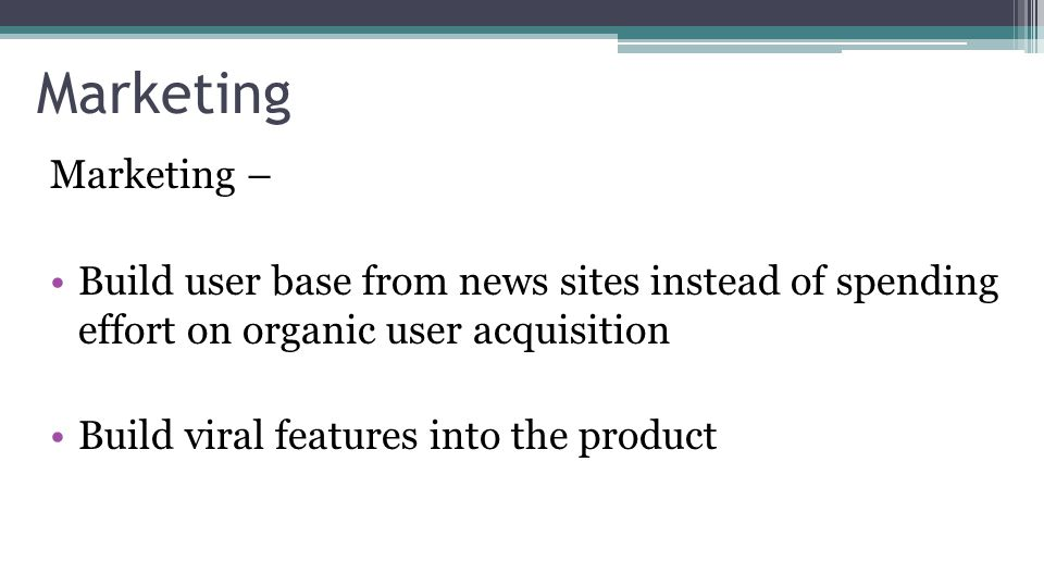 Marketing Marketing – Build user base from news sites instead of spending effort on organic user acquisition Build viral features into the product